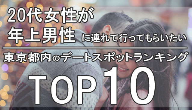 20代女性が年上男性に連れて行ってもらいたい都内のデートスポットランキングTOP10