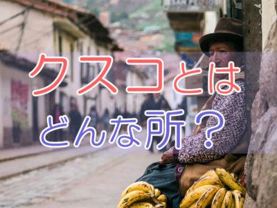 クスコとはどんな所?クスコ観光からペルー・マチュピチュ個人手配