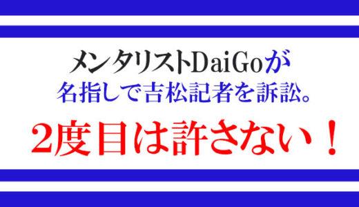 メンタリストDaiGoが名指しで吉〇記者を訴訟。2度目は許さない!
