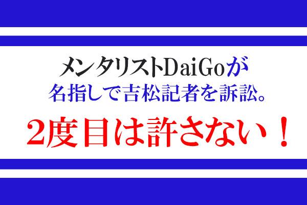 メンタリストDaiGoが名指しで吉〇記者を訴訟。2度目は許さない!1